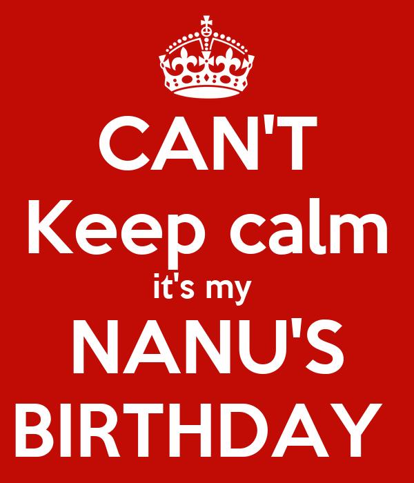 CAN'T Keep calm it's my  NANU'S BIRTHDAY