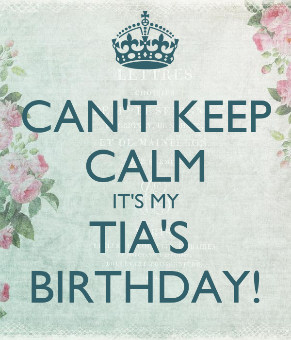 CAN'T KEEP CALM IT'S MY TIA'S  BIRTHDAY!