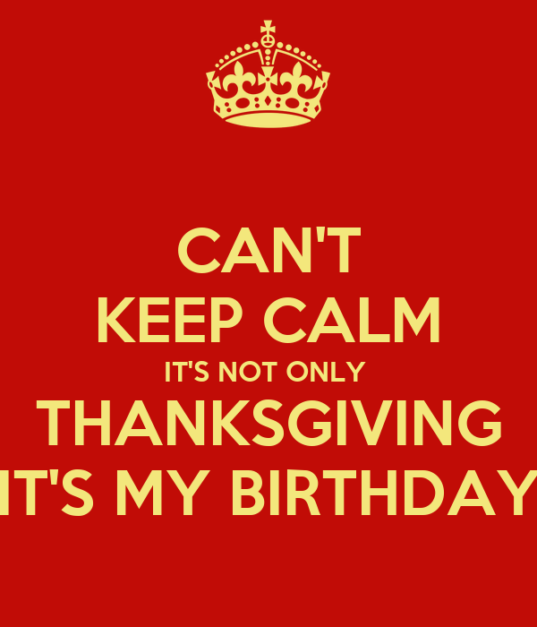 CAN'T KEEP CALM IT'S NOT ONLY  THANKSGIVING IT'S MY BIRTHDAY