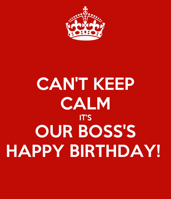 CAN'T KEEP CALM IT'S OUR BOSS'S HAPPY BIRTHDAY!