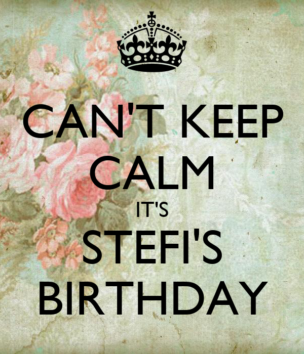 CAN'T KEEP CALM IT'S STEFI'S BIRTHDAY