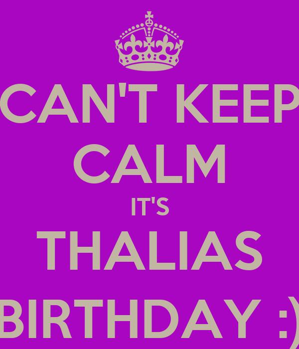 CAN'T KEEP CALM IT'S THALIAS BIRTHDAY :)
