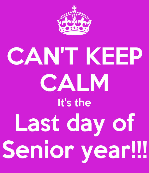 CAN'T KEEP CALM It's the Last day of Senior year!!!