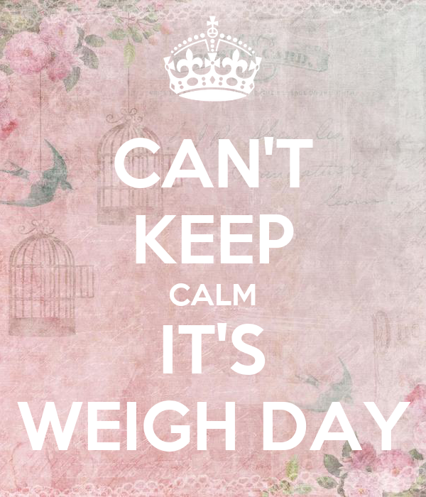 CAN'T KEEP CALM IT'S WEIGH DAY