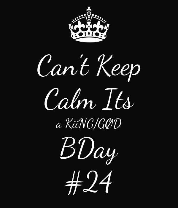 Can't Keep Calm Its a KiiNG/GØD BDay #24