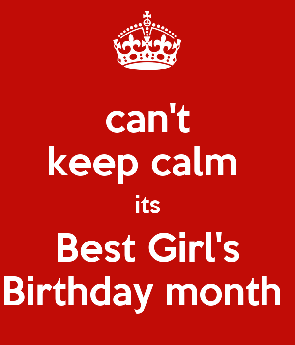 can't keep calm  its Best Girl's Birthday month