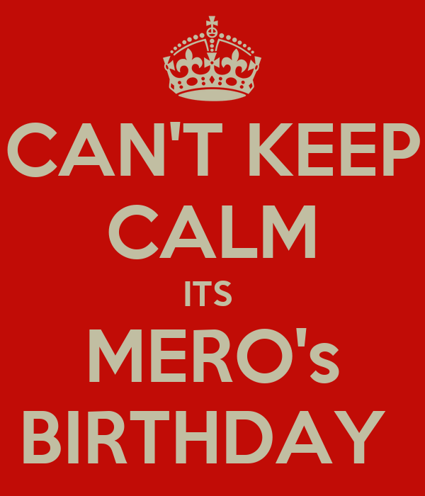 CAN'T KEEP CALM ITS  MERO's BIRTHDAY
