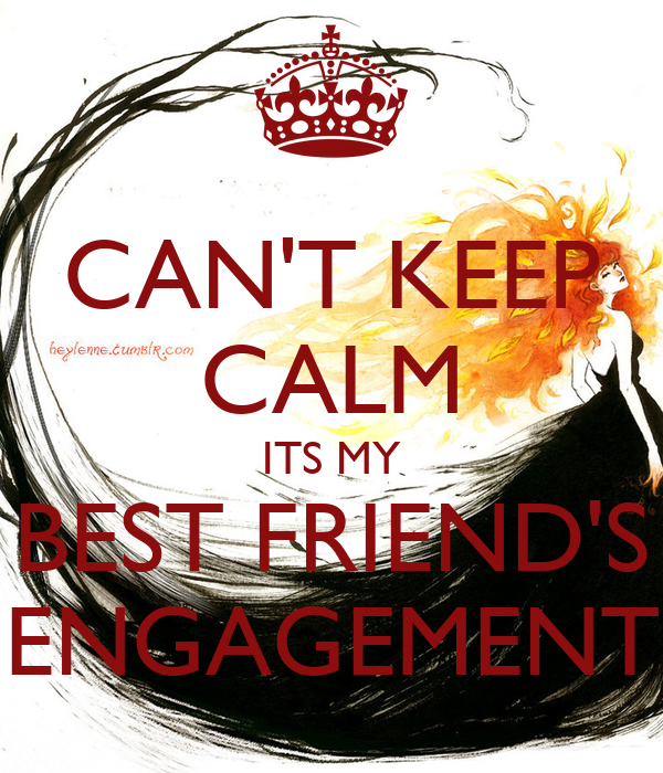 CAN'T KEEP CALM ITS MY BEST FRIEND'S ENGAGEMENT