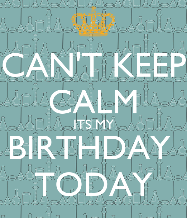 CAN'T KEEP CALM ITS MY BIRTHDAY  TODAY