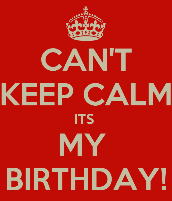 CAN'T KEEP CALM ITS  MY  BIRTHDAY!