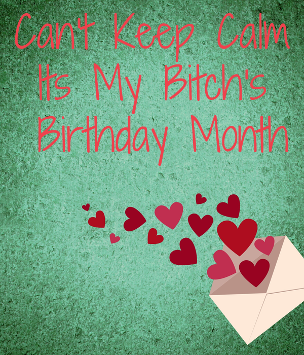 Can't Keep Calm Its My Bitch's  Birthday Month  😍
