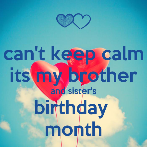 can't keep calm its my brother and sister's birthday  month