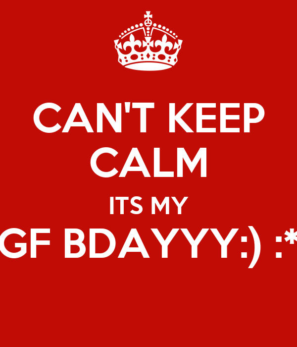 CAN'T KEEP CALM ITS MY GF BDAYYY:) :*