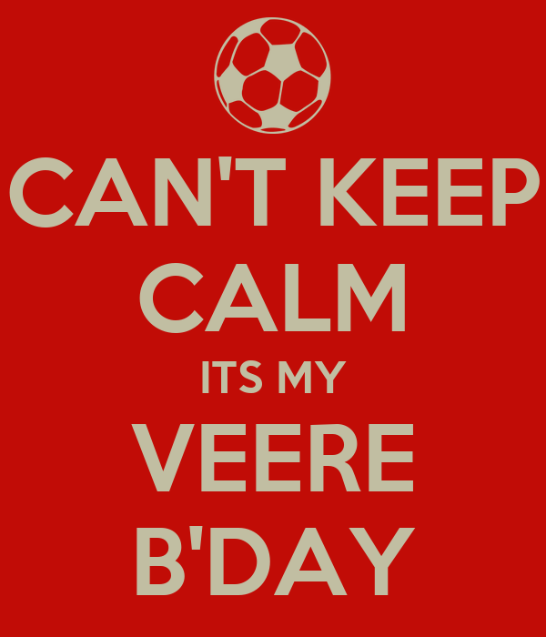 CAN'T KEEP CALM ITS MY VEERE B'DAY
