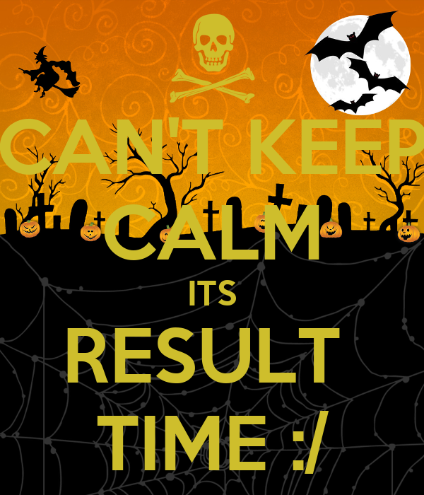 CAN'T KEEP CALM ITS RESULT  TIME :/