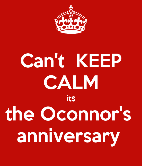 Can't  KEEP CALM its the Oconnor's  anniversary