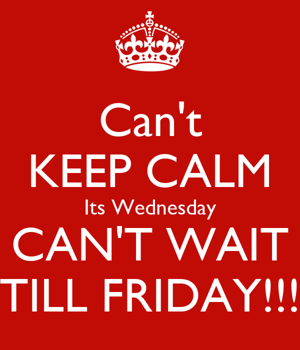 Can't KEEP CALM Its Wednesday  CAN'T WAIT  TILL FRIDAY!!!