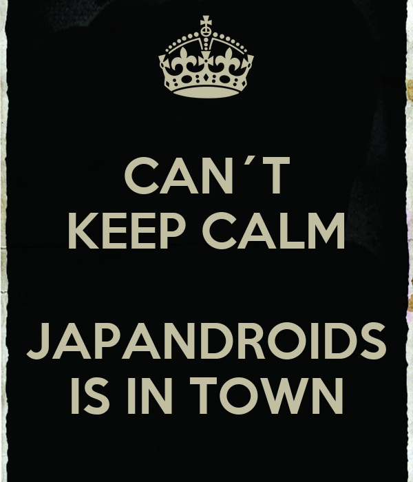 CAN´T KEEP CALM  JAPANDROIDS IS IN TOWN