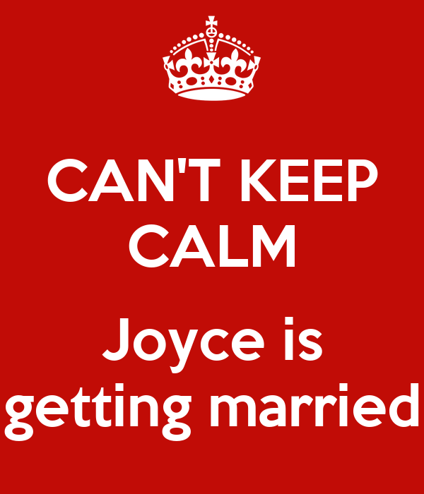CAN'T KEEP CALM  Joyce is getting married