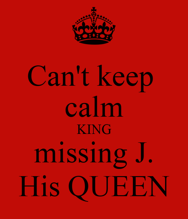 Can't keep  calm KING missing J. His QUEEN