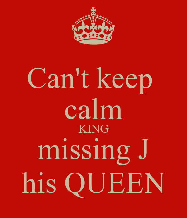 Can't keep  calm KING missing J his QUEEN