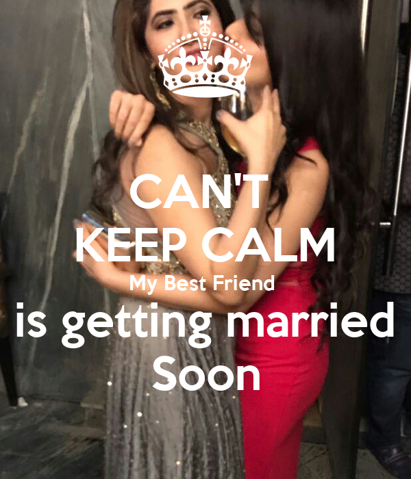 CAN'T KEEP CALM My Best Friend is getting married Soon ...