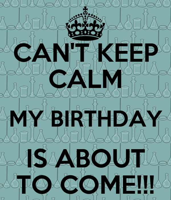 CAN'T KEEP CALM MY BIRTHDAY IS ABOUT TO COME!!!