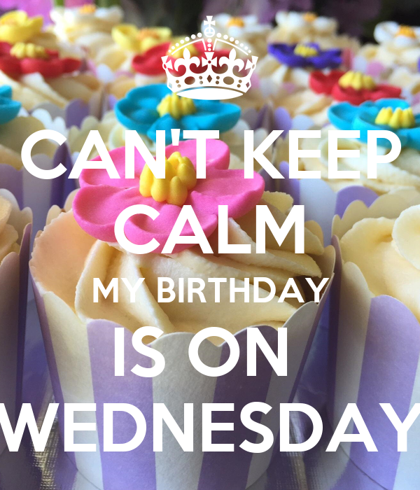 CAN'T KEEP CALM MY BIRTHDAY IS ON  WEDNESDAY