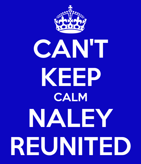 CAN'T KEEP CALM NALEY REUNITED