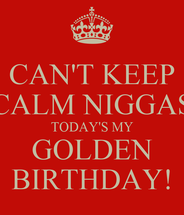 CAN'T KEEP CALM NIGGAS TODAY'S MY GOLDEN BIRTHDAY!