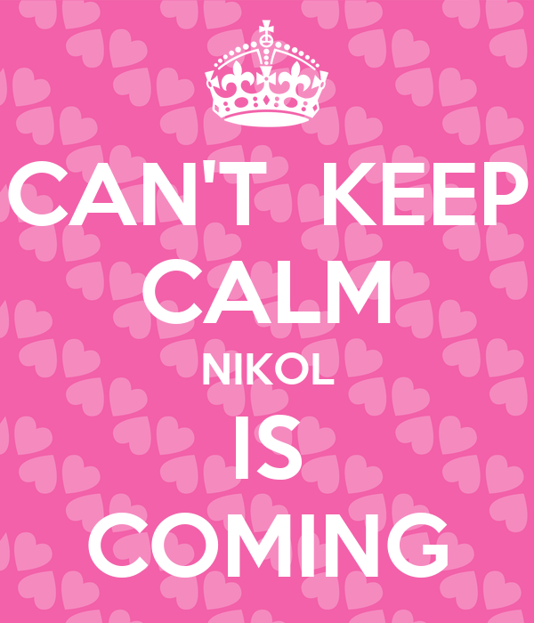 CAN'T  KEEP CALM NIKOL IS COMING