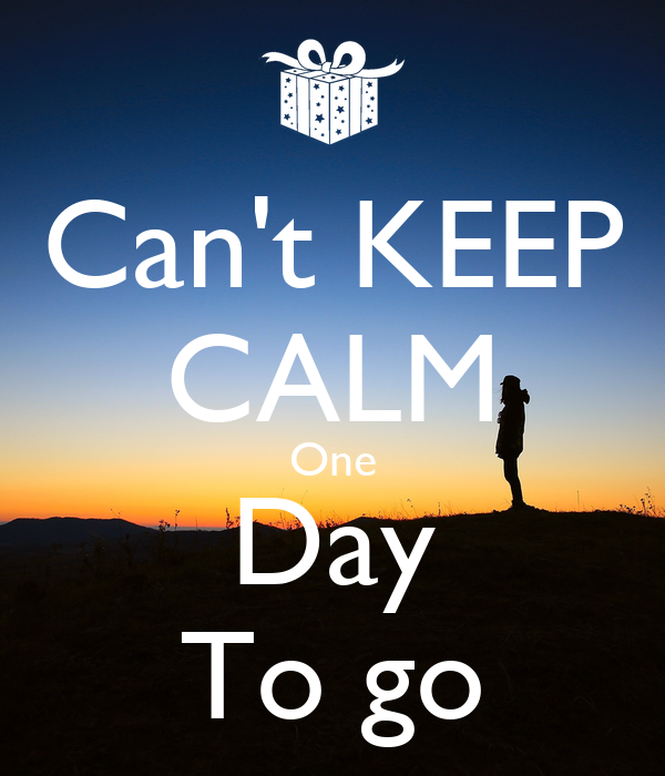 Can't KEEP CALM One Day To go