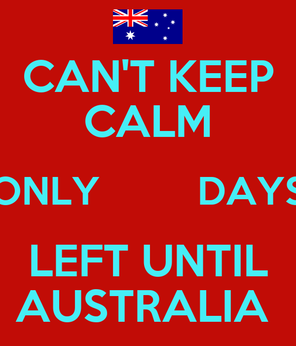 CAN'T KEEP CALM ONLY         DAYS LEFT UNTIL AUSTRALIA