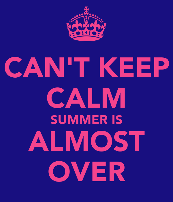 CAN'T KEEP CALM SUMMER IS ALMOST OVER