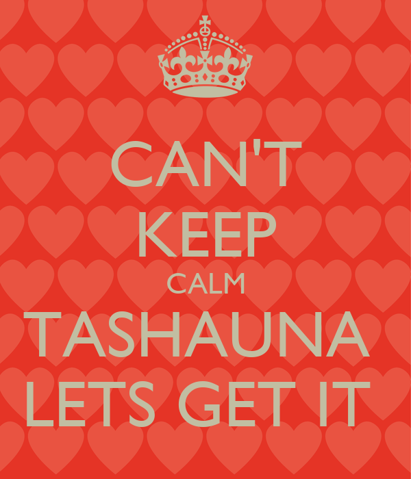 CAN'T KEEP CALM TASHAUNA  LETS GET IT