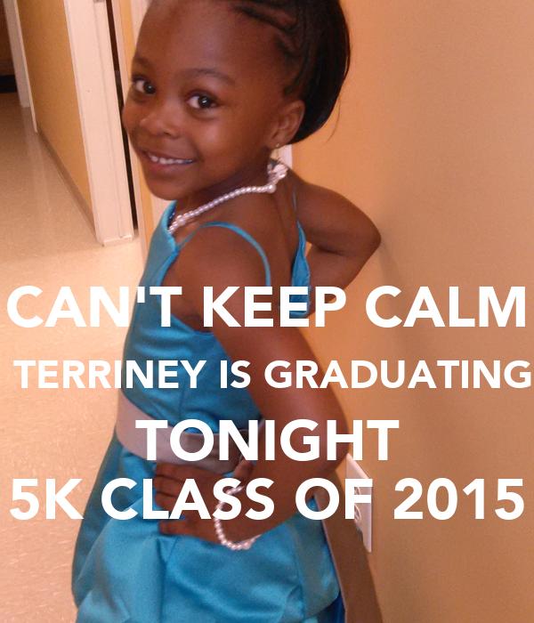 CAN'T KEEP CALM  TERRINEY IS GRADUATING TONIGHT 5K CLASS OF 2015