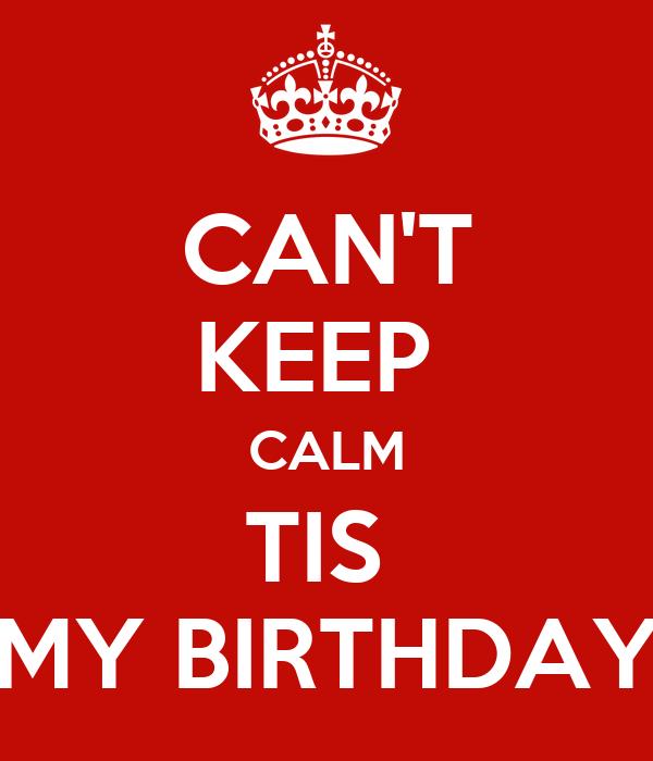CAN'T KEEP  CALM TIS  MY BIRTHDAY
