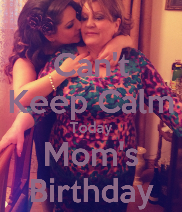 Can't Keep Calm Today Mom's Birthday