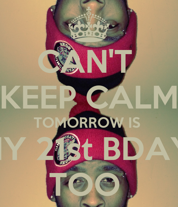 CAN'T  KEEP CALM TOMORROW IS  MY 21st BDAY  TOO
