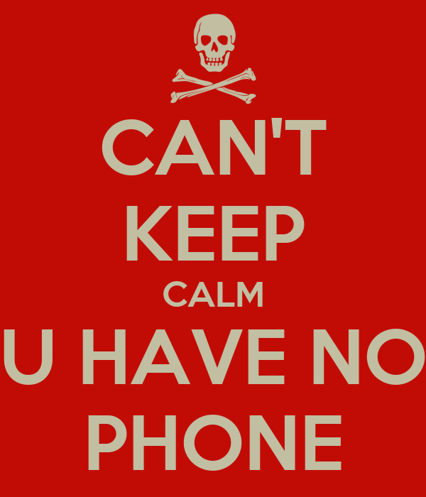 CAN'T KEEP CALM U HAVE NO PHONE