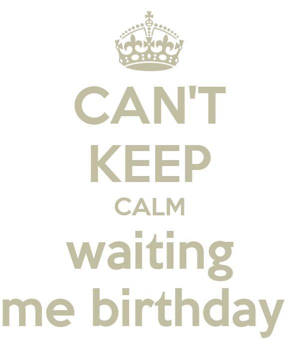 CAN'T KEEP CALM waiting me birthday