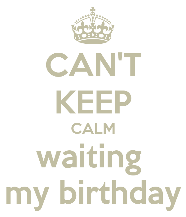 CAN'T KEEP CALM waiting  my birthday