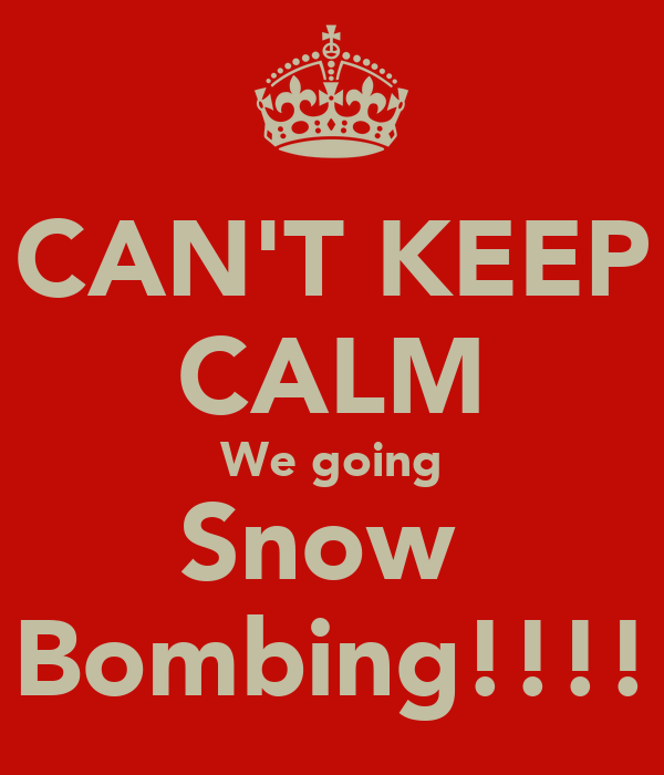 CAN'T KEEP CALM We going Snow  Bombing!!!!