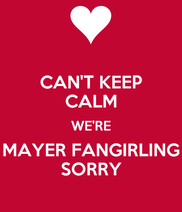 CAN'T KEEP CALM WE'RE MAYER FANGIRLING SORRY
