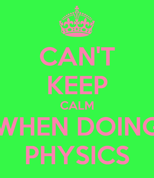 CAN'T KEEP CALM WHEN DOING PHYSICS