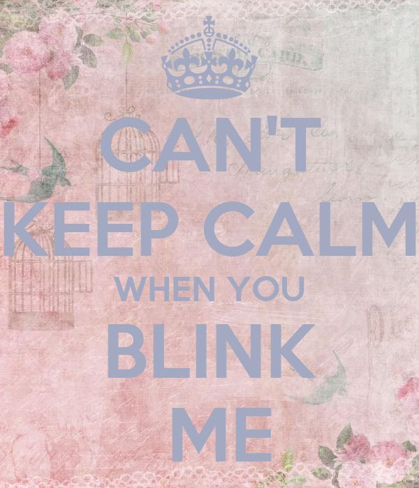CAN'T KEEP CALM WHEN YOU BLINK  ME