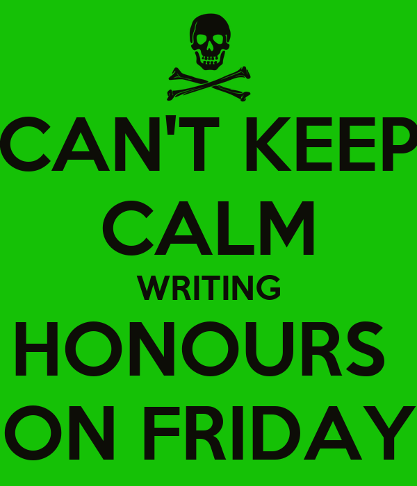 CAN'T KEEP CALM WRITING HONOURS  ON FRIDAY