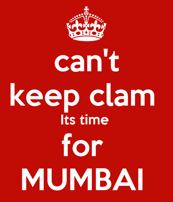 can't keep clam  Its time  for  MUMBAI
