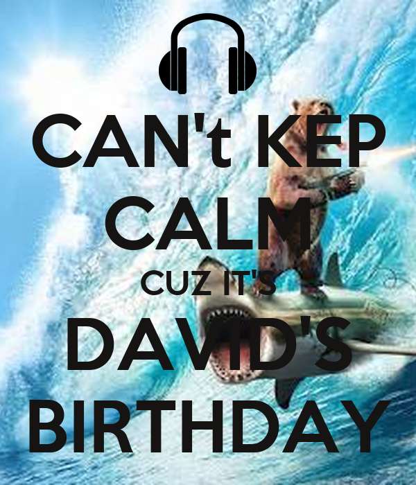 CAN't KEP CALM CUZ IT'S DAVID'S BIRTHDAY
