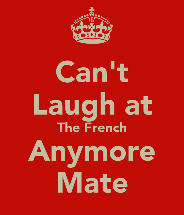 Can't Laugh at The French Anymore Mate
